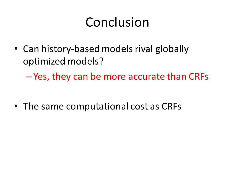 Conclusion Can history-based models rival globally optimized models? – Yes, they can be more accurate than CRFs The same computational cost as CRFs