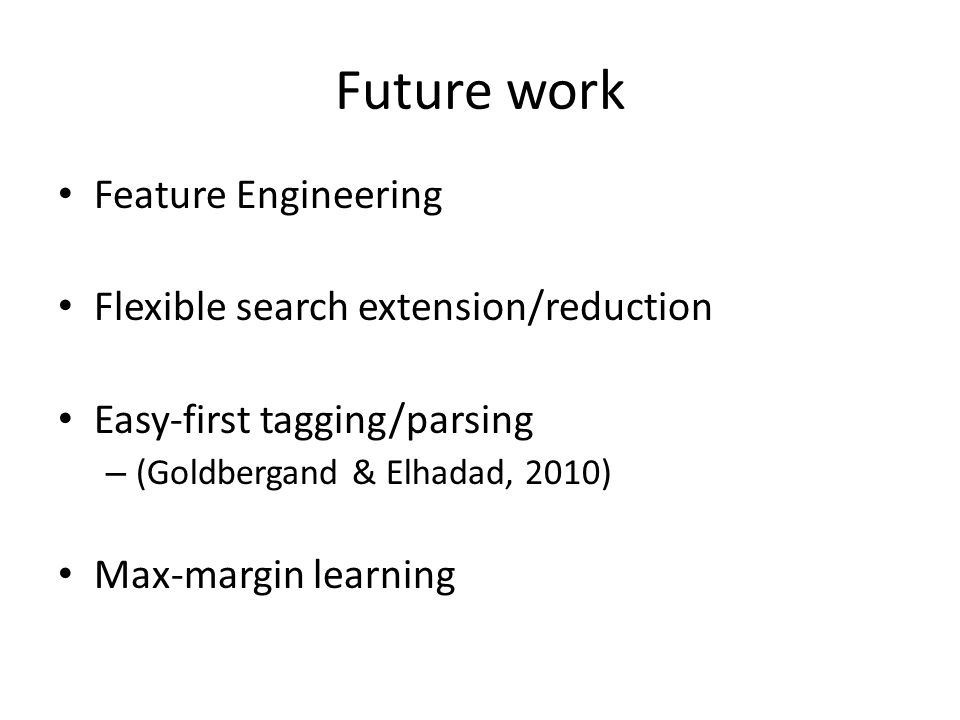 Future work Feature Engineering Flexible search extension/reduction Easy-first tagging/parsing – (Goldbergand & Elhadad, 2010) Max-margin learning