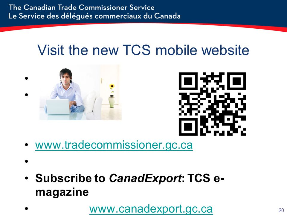 20 Visit the new TCS mobile website www.tradecommissioner.gc.ca Subscribe to CanadExport: TCS e- magazine www.canadexport.gc.ca