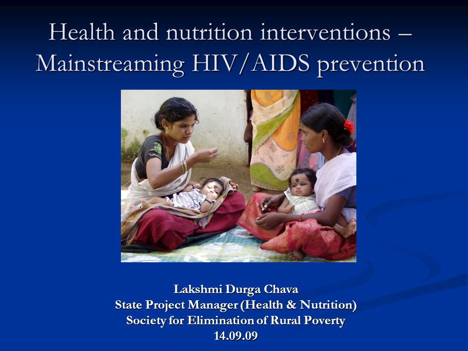 Health and nutrition interventions – Mainstreaming HIV/AIDS prevention Lakshmi Durga Chava State Project Manager (Health & Nutrition) Society for Elim