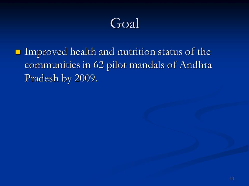 11 Goal Improved health and nutrition status of the communities in 62 pilot mandals of Andhra Pradesh by 2009.