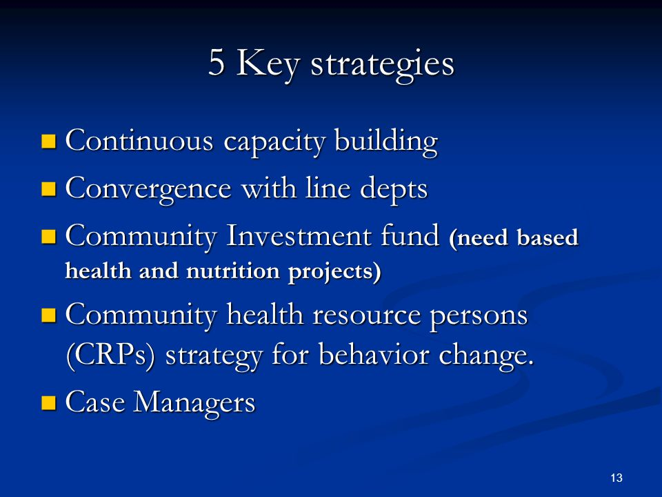 13 5 Key strategies Continuous capacity building Continuous capacity building Convergence with line depts Convergence with line depts Community Investment fund (need based health and nutrition projects) Community Investment fund (need based health and nutrition projects) Community health resource persons (CRPs) strategy for behavior change.