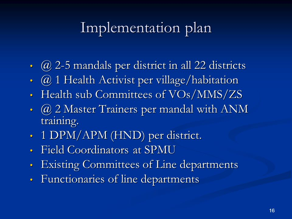 16 Implementation plan @ 2-5 mandals per district in all 22 districts @ 2-5 mandals per district in all 22 districts @ 1 Health Activist per village/habitation @ 1 Health Activist per village/habitation Health sub Committees of VOs/MMS/ZS Health sub Committees of VOs/MMS/ZS @ 2 Master Trainers per mandal with ANM training.
