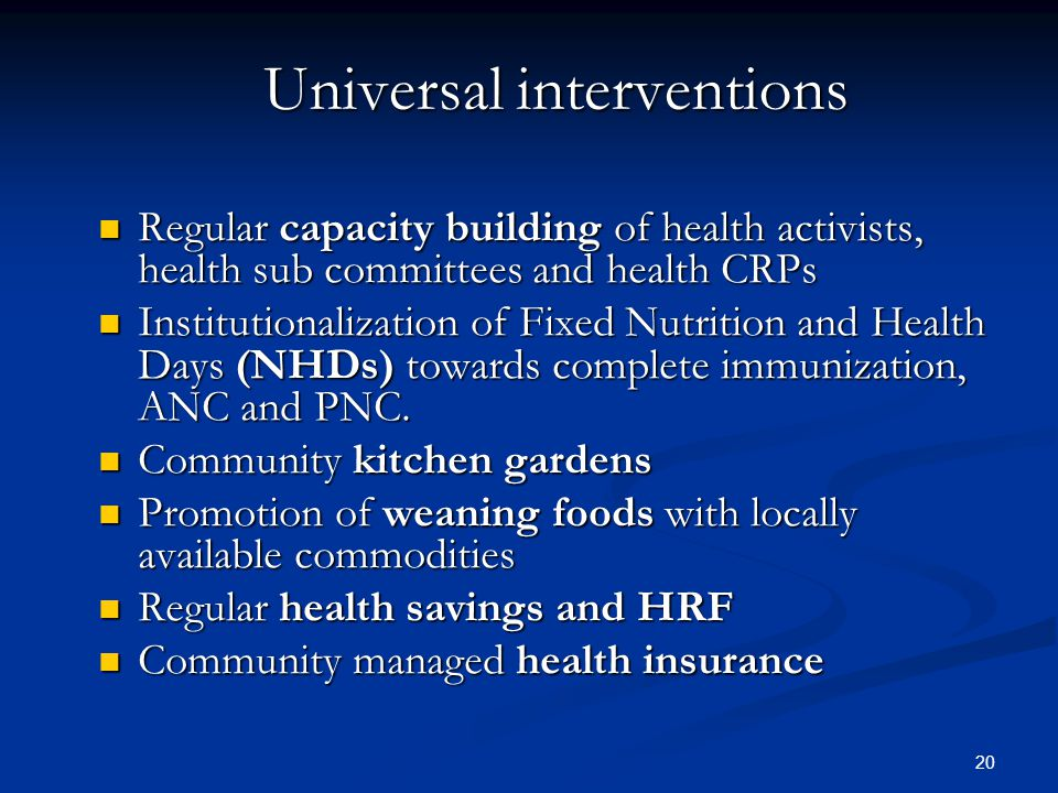 20 Universal interventions Regular capacity building of health activists, health sub committees and health CRPs Regular capacity building of health activists, health sub committees and health CRPs Institutionalization of Fixed Nutrition and Health Days (NHDs) towards complete immunization, ANC and PNC.