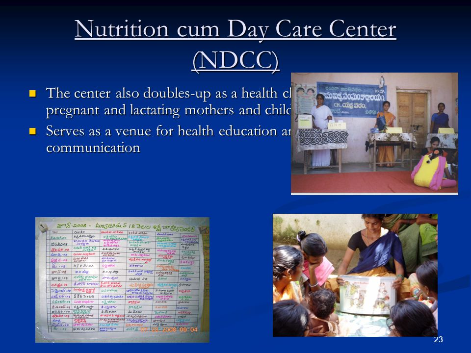 23 Nutrition cum Day Care Center (NDCC) The center also doubles-up as a health check-up centre for pregnant and lactating mothers and children <5 years The center also doubles-up as a health check-up centre for pregnant and lactating mothers and children <5 years Serves as a venue for health education and behavior change communication Serves as a venue for health education and behavior change communication