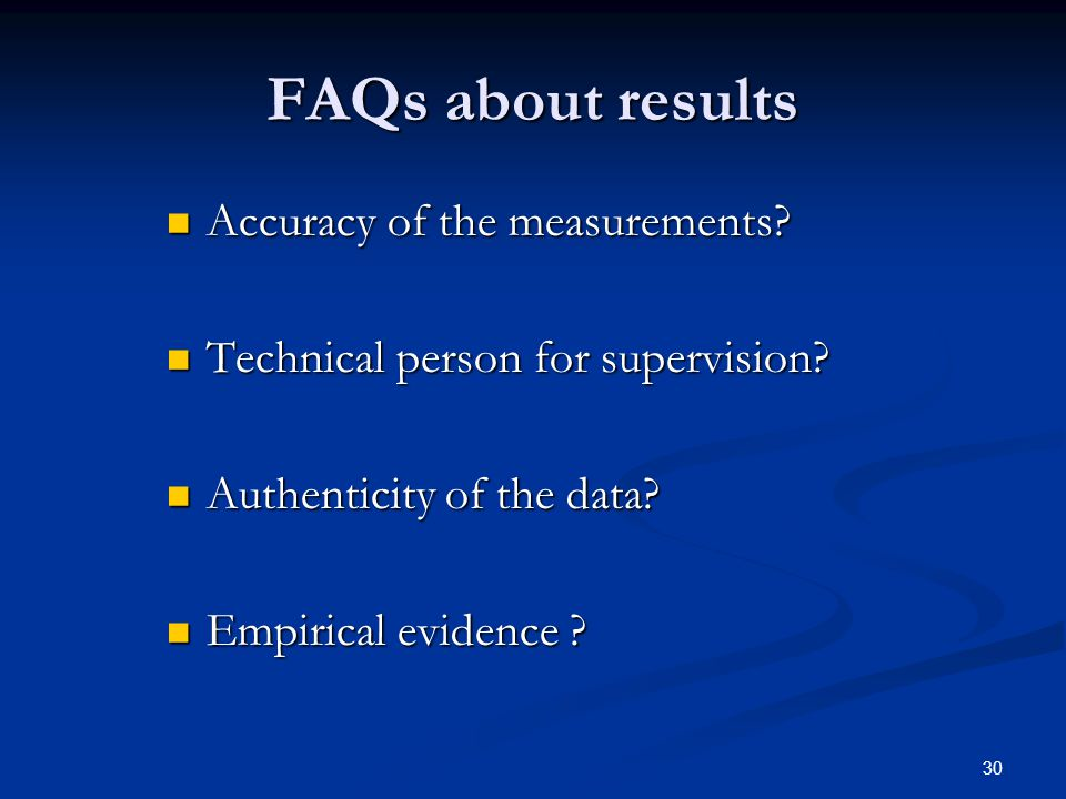 30 FAQs about results Accuracy of the measurements? Accuracy of the measurements? Technical person for supervision? Technical person for supervision?