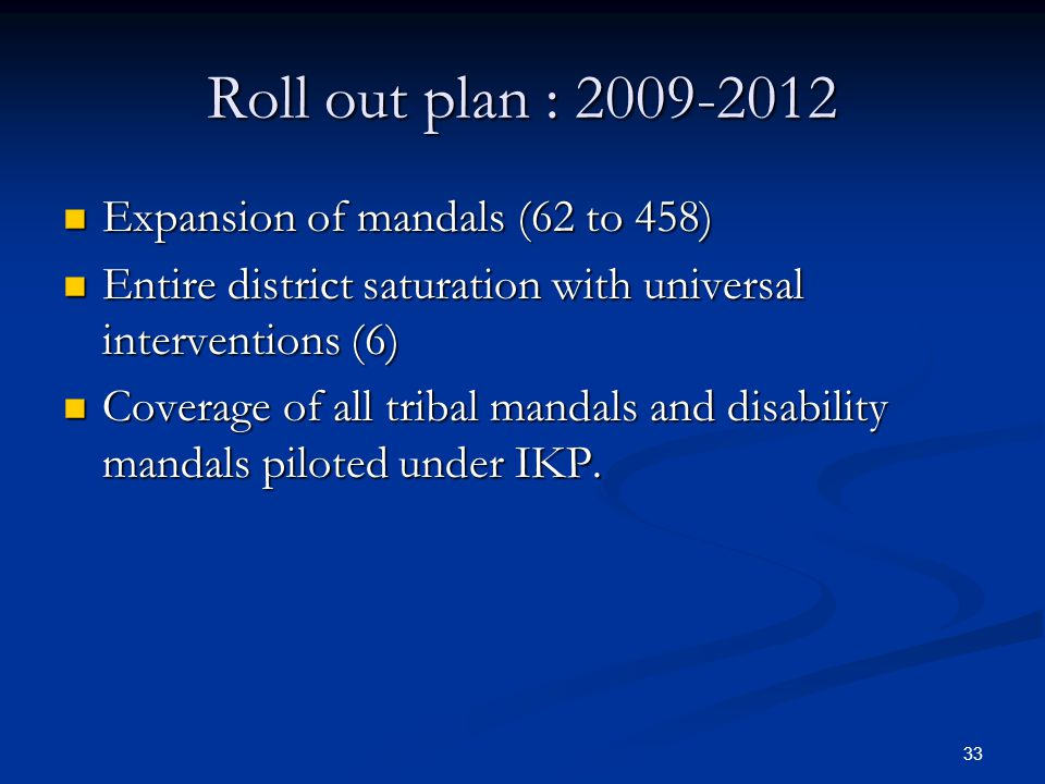 33 Roll out plan : 2009-2012 Expansion of mandals (62 to 458) Expansion of mandals (62 to 458) Entire district saturation with universal interventions (6) Entire district saturation with universal interventions (6) Coverage of all tribal mandals and disability mandals piloted under IKP.