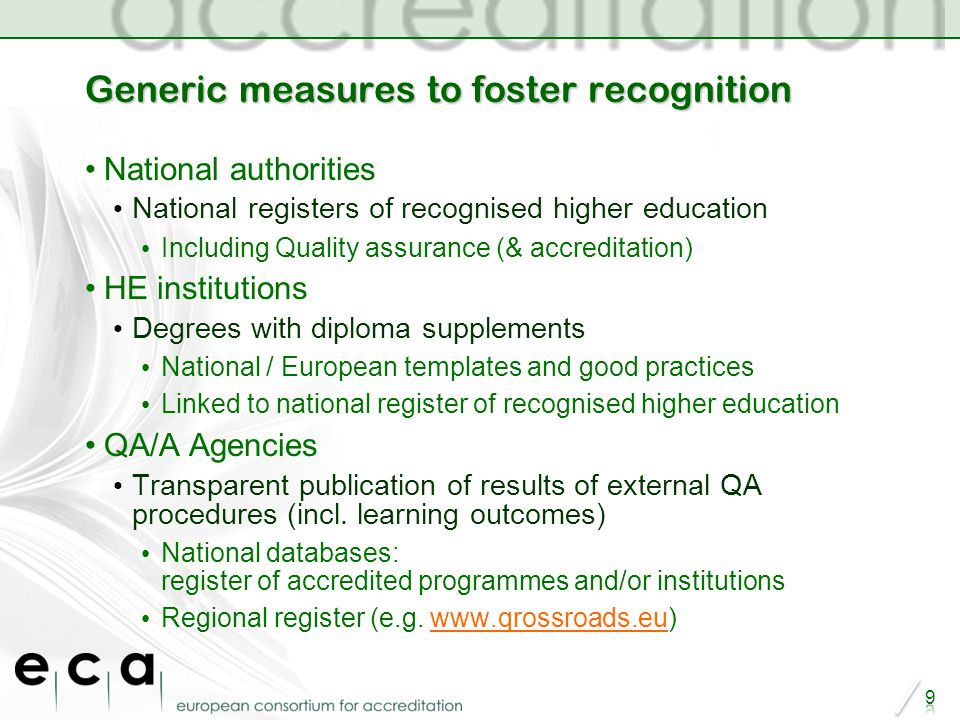 Generic measures to foster recognition National authorities National registers of recognised higher education Including Quality assurance (& accreditation) HE institutions Degrees with diploma supplements National / European templates and good practices Linked to national register of recognised higher education QA/A Agencies Transparent publication of results of external QA procedures (incl.