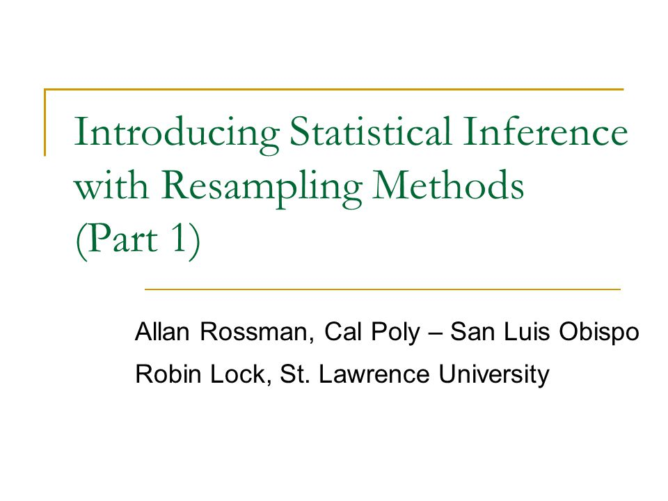 Introducing Statistical Inference with Resampling Methods (Part 1) Allan Rossman, Cal Poly – San Luis Obispo Robin Lock, St.