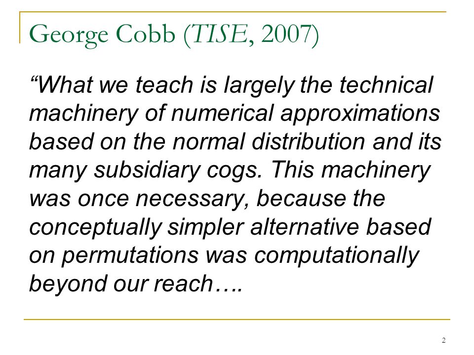 George Cobb (TISE, 2007) 2 What we teach is largely the technical machinery of numerical approximations based on the normal distribution and its many subsidiary cogs.
