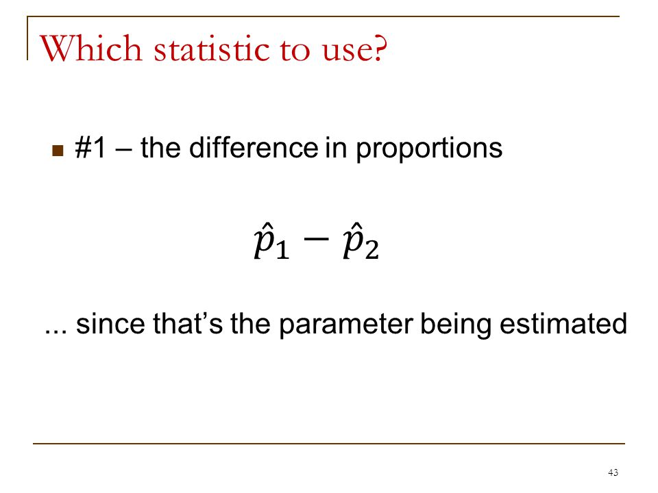 Which statistic to use. 43 #1 – the difference in proportions...