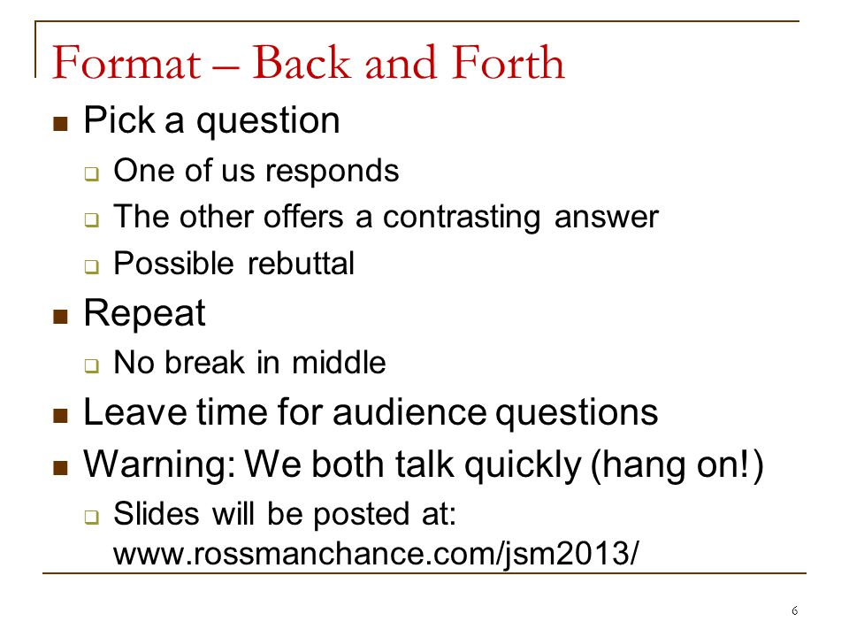 Format – Back and Forth Pick a question One of us responds The other offers a contrasting answer Possible rebuttal Repeat No break in middle Leave time for audience questions Warning: We both talk quickly (hang on!) Slides will be posted at: www.rossmanchance.com/jsm2013/ 6