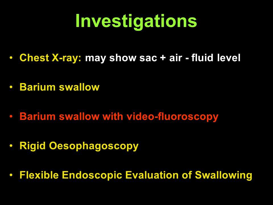 Investigations Chest X-ray: may show sac + air - fluid level Barium swallow Barium swallow with video-fluoroscopy Rigid Oesophagoscopy Flexible Endosc