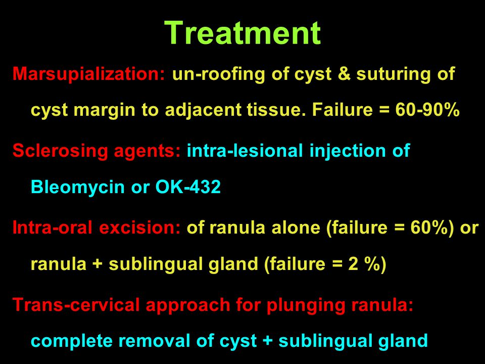 Treatment Marsupialization: un-roofing of cyst & suturing of cyst margin to adjacent tissue. Failure = 60-90% Sclerosing agents: intra-lesional inject