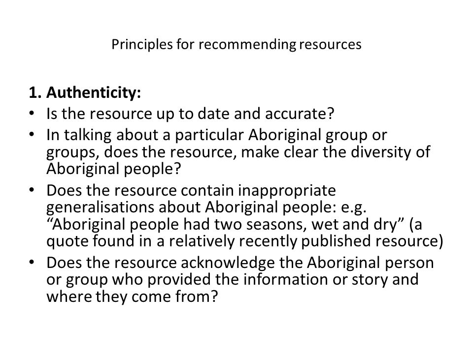 Principles for recommending resources 1.Authenticity: Is the resource up to date and accurate? In talking about a particular Aboriginal group or group
