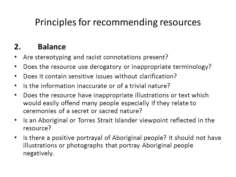 Principles for recommending resources 2. Balance Are stereotyping and racist connotations present? Does the resource use derogatory or inappropriate t