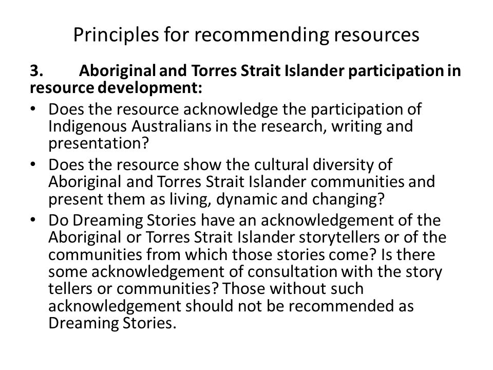 Principles for recommending resources 3. Aboriginal and Torres Strait Islander participation in resource development: Does the resource acknowledge th