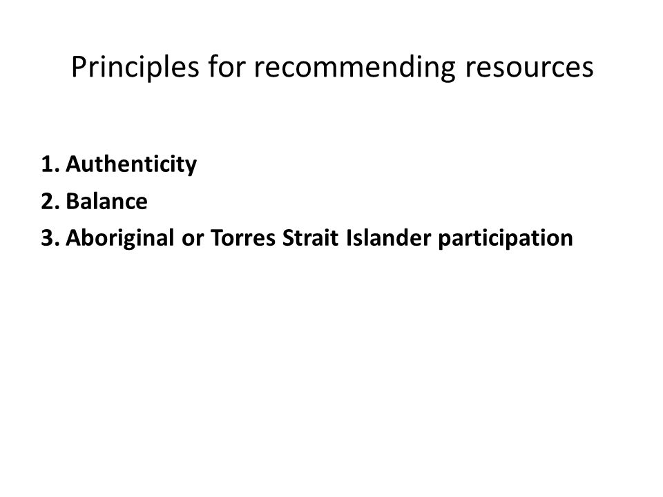 Principles for recommending resources 1.Authenticity 2.Balance 3.Aboriginal or Torres Strait Islander participation