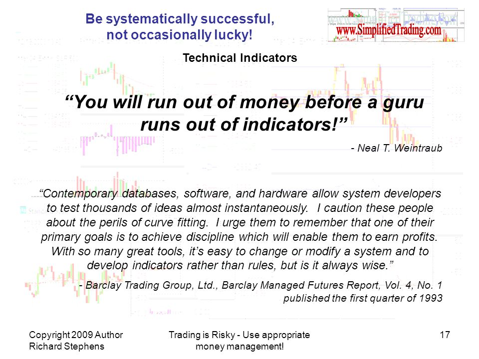 Copyright 2009 Author Richard Stephens Trading is Risky - Use appropriate money management! 17 Be systematically successful, not occasionally lucky! T