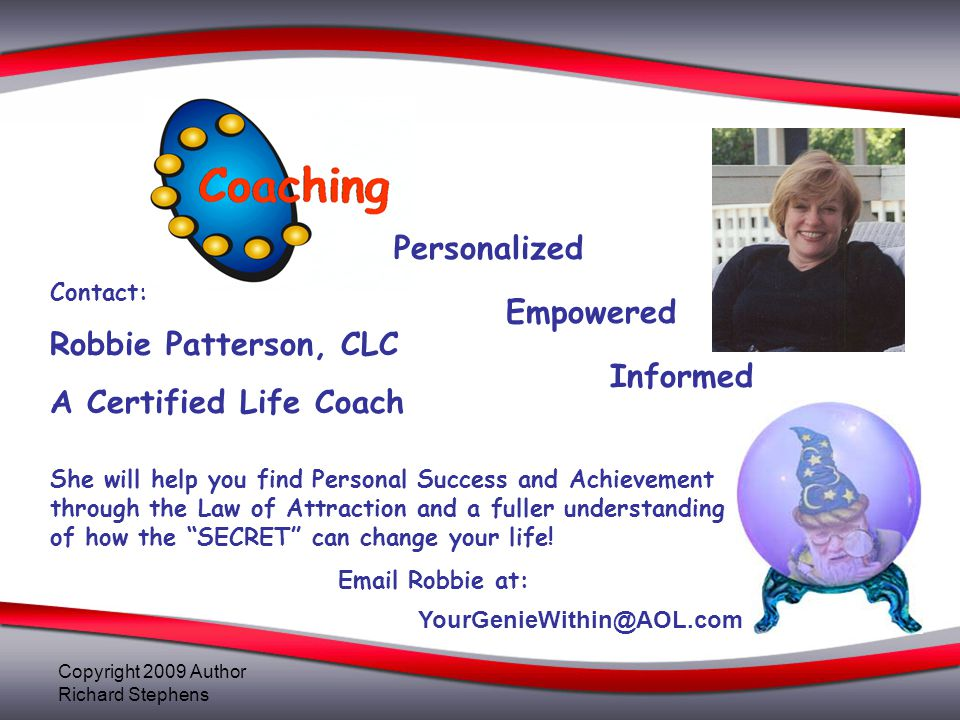 Contact: Robbie Patterson, CLC A Certified Life Coach She will help you find Personal Success and Achievement through the Law of Attraction and a full