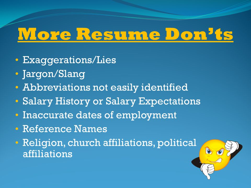 More Resume Donts Exaggerations/Lies Jargon/Slang Abbreviations not easily identified Salary History or Salary Expectations Inaccurate dates of employ