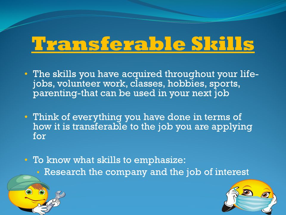 Transferable Skills The skills you have acquired throughout your life- jobs, volunteer work, classes, hobbies, sports, parenting-that can be used in y