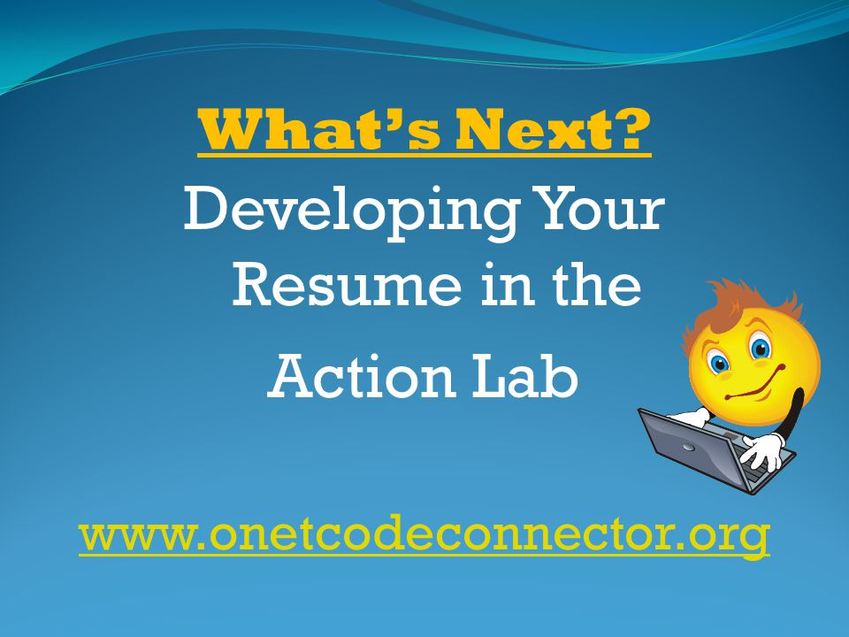 Whats Next? Developing Your Resume in the Action Lab www.onetcodeconnector.org