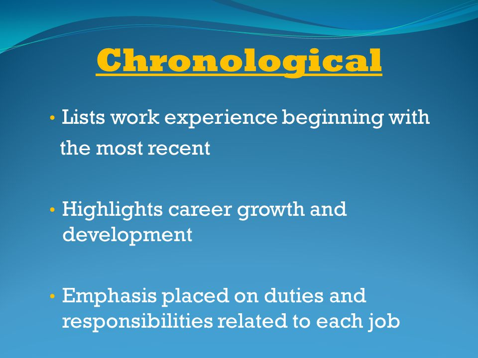 Chronological Lists work experience beginning with the most recent Highlights career growth and development Emphasis placed on duties and responsibili