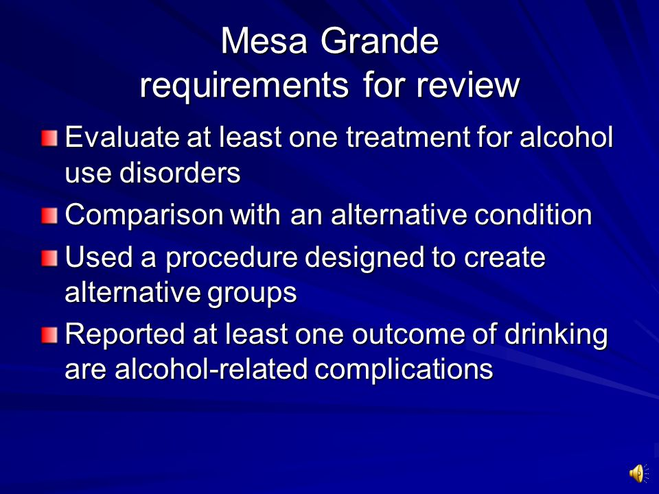 Mesa Grande: A systematic review of alcohol treatment studies 361 studies 72,052 subjects 46 treatments studied Studies are rated with methodological quality scores Treatments are ranked by accumulation of + support Miller & Wilbourne.