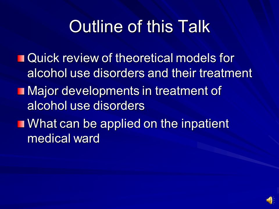 Outline of this Talk Quick review of theoretical models for alcohol use disorders and their treatment Major developments in treatment of alcohol use disorders What can be applied on the inpatient medical ward