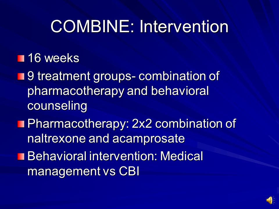 COMBINE: Subjects N=1383 Seeking treatment 4-21 days of abstinence Exclusion criteria: –Other substance use disorders –Psychiatric dx requiring meds –Unstable medical condition