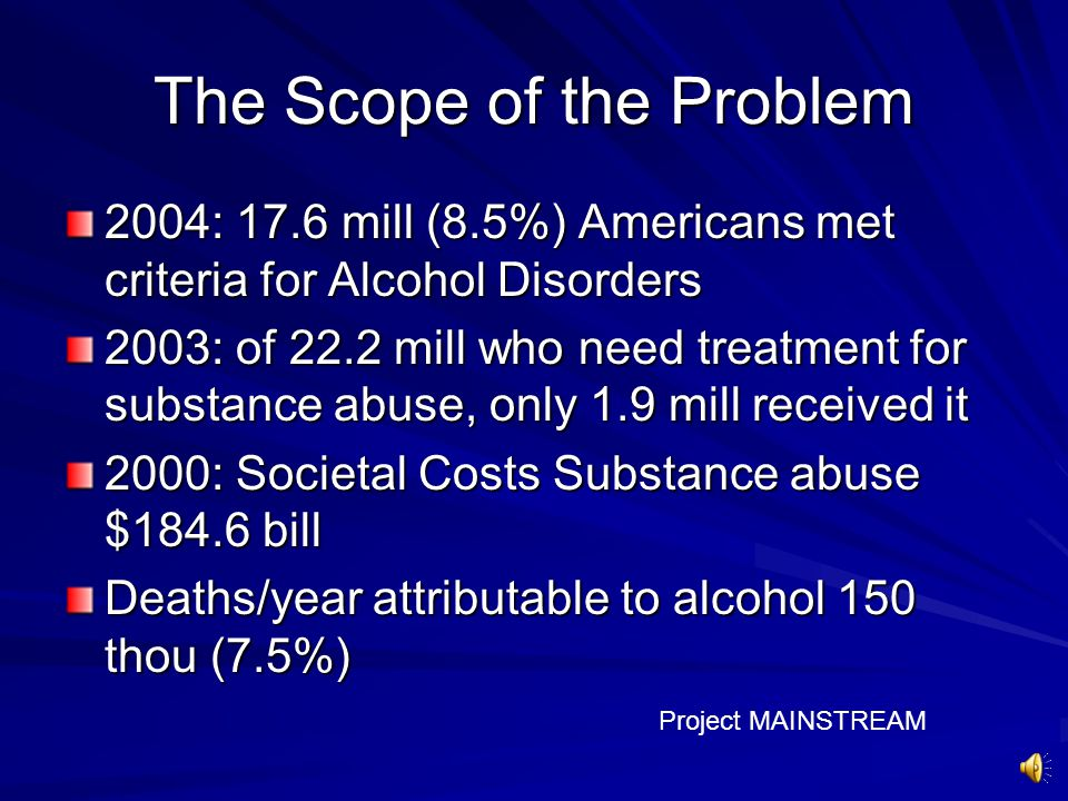 The Scope of the Problem 2004: 17.6 mill (8.5%) Americans met criteria for Alcohol Disorders 2003: of 22.2 mill who need treatment for substance abuse, only 1.9 mill received it 2000: Societal Costs Substance abuse $184.6 bill Deaths/year attributable to alcohol 150 thou (7.5%) Project MAINSTREAM