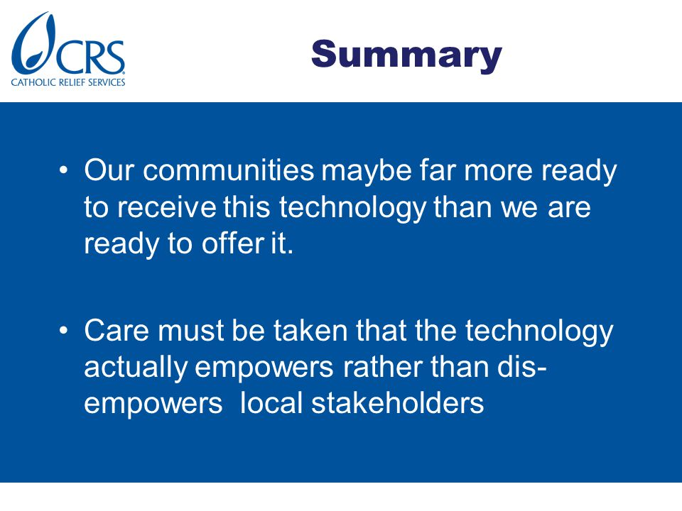 Summary Our communities maybe far more ready to receive this technology than we are ready to offer it. Care must be taken that the technology actually