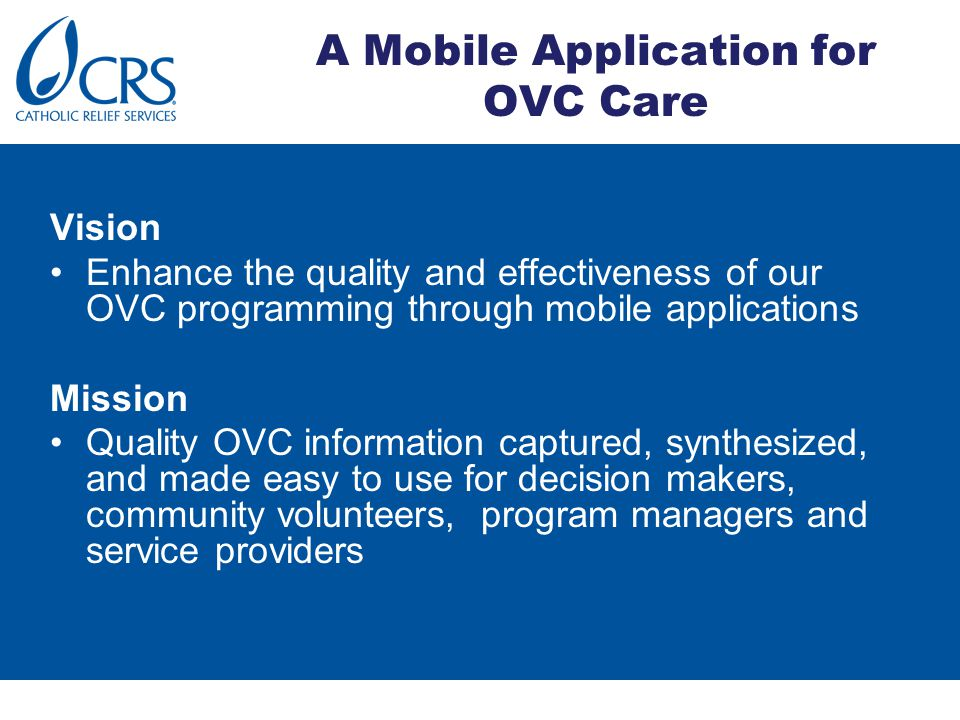 A Mobile Application for OVC Care Vision Enhance the quality and effectiveness of our OVC programming through mobile applications Mission Quality OVC