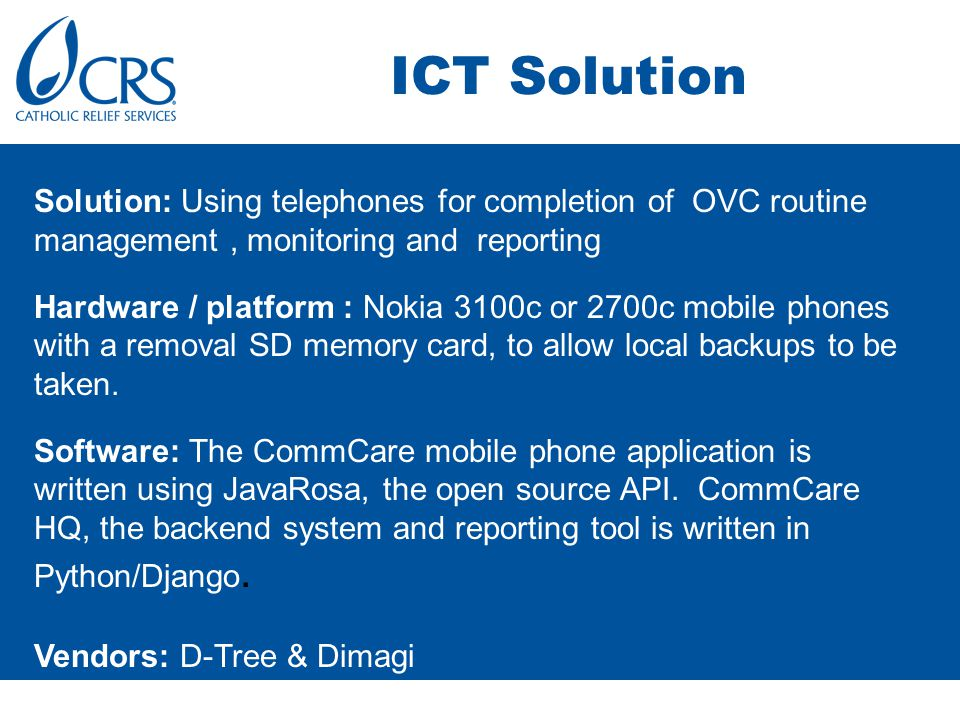 ICT Solution Solution: Using telephones for completion of OVC routine management, monitoring and reporting Hardware / platform : Nokia 3100c or 2700c