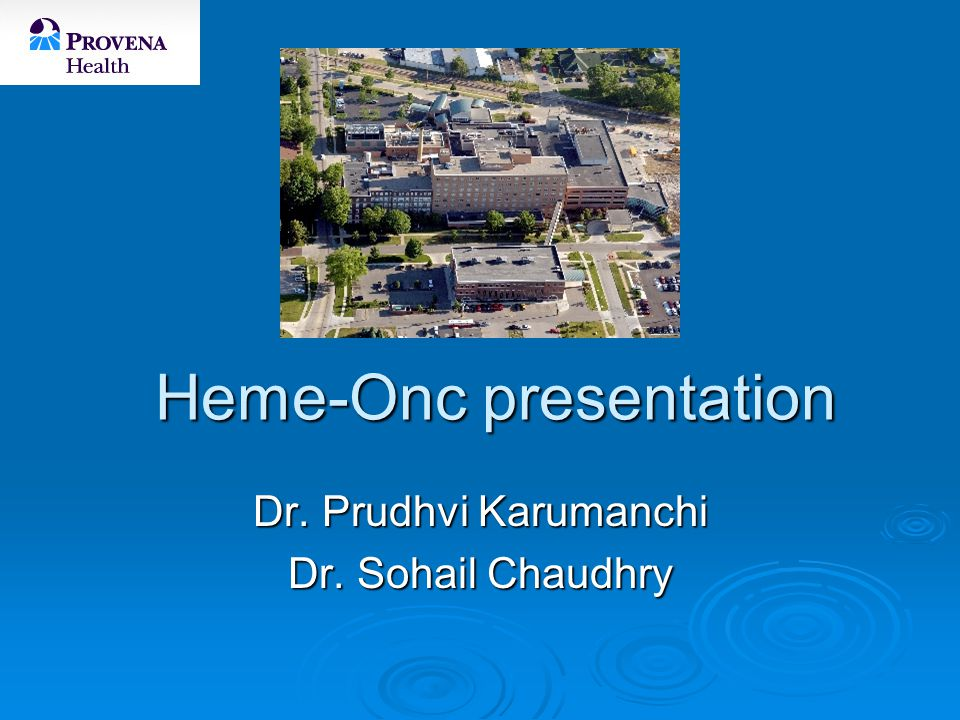 Heme-Onc presentation Dr. Prudhvi Karumanchi Dr. Sohail Chaudhry