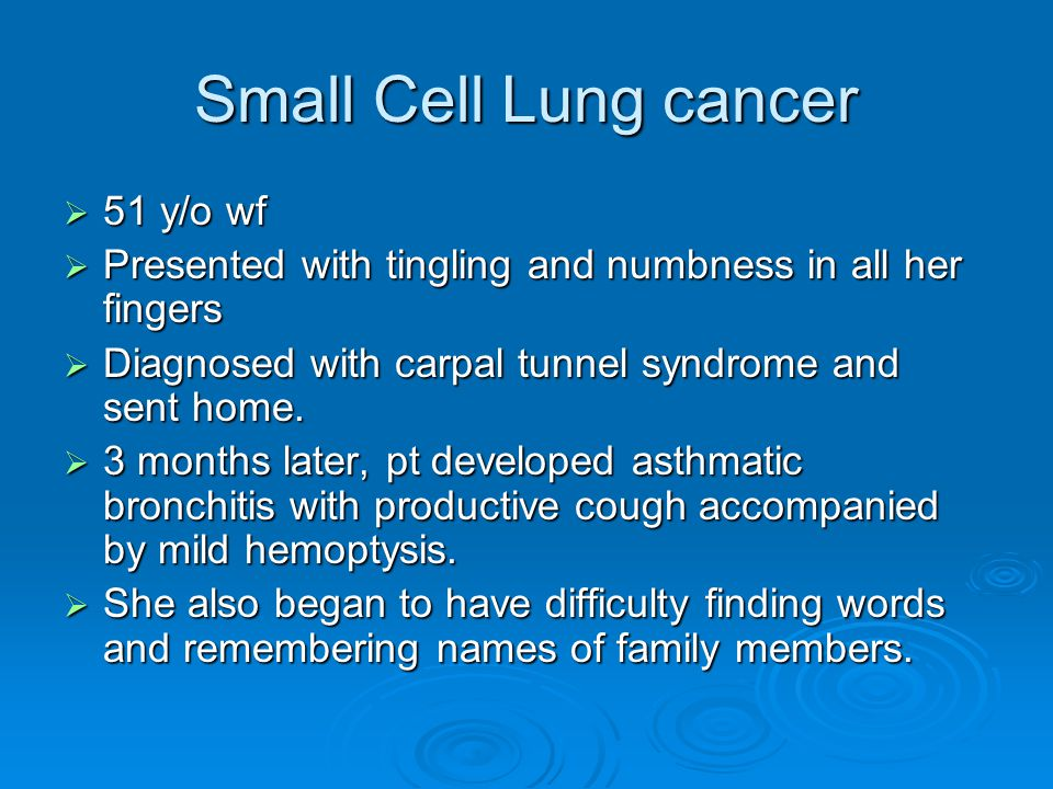 Small Cell Lung cancer 51 y/o wf 51 y/o wf Presented with tingling and numbness in all her fingers Presented with tingling and numbness in all her fin