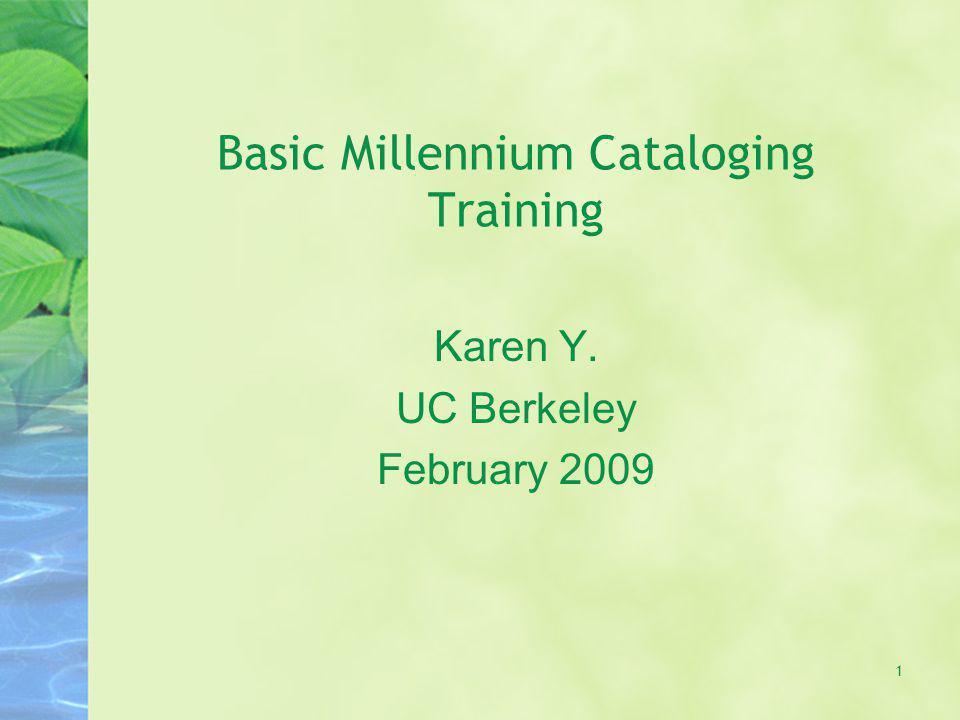 Basic Millennium Cataloging Training Karen Y. UC Berkeley February 2009 1