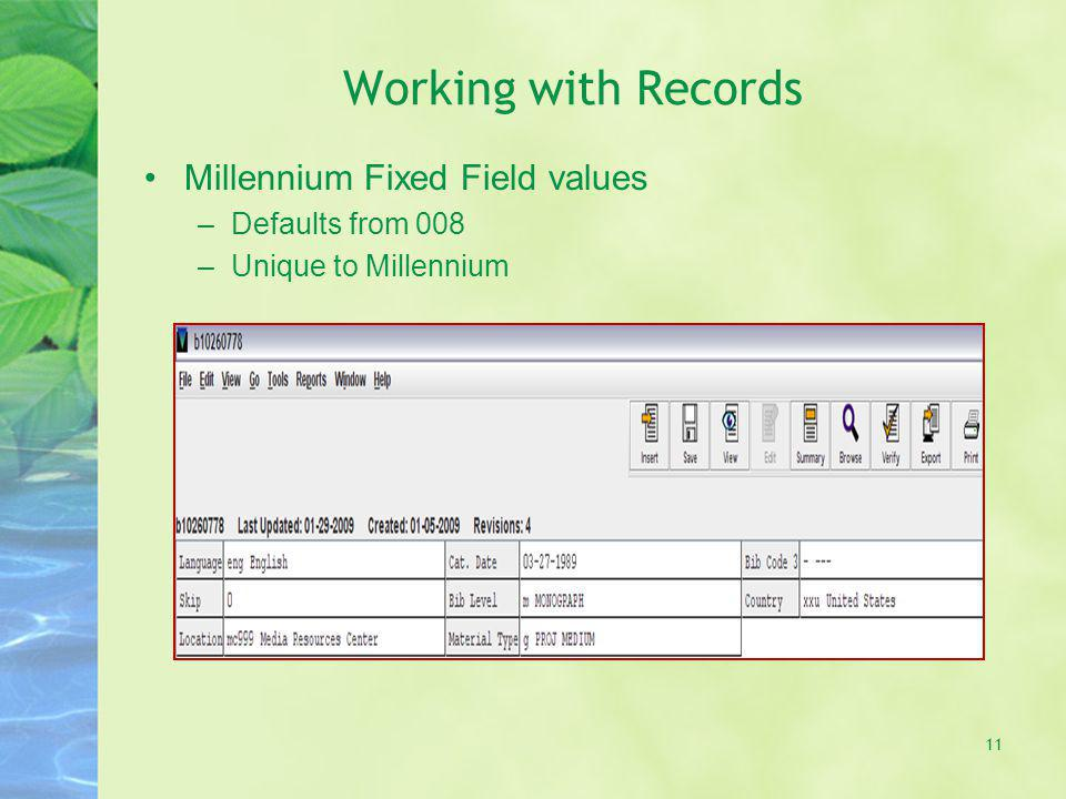 Working with Records Millennium Fixed Field values –Defaults from 008 –Unique to Millennium 11