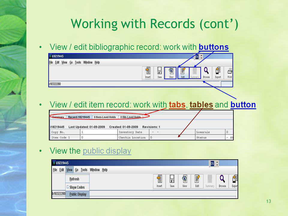 Working with Records (cont) View / edit bibliographic record: work with buttons View / edit item record: work with tabs, tables and button View the public displaypublic display 13