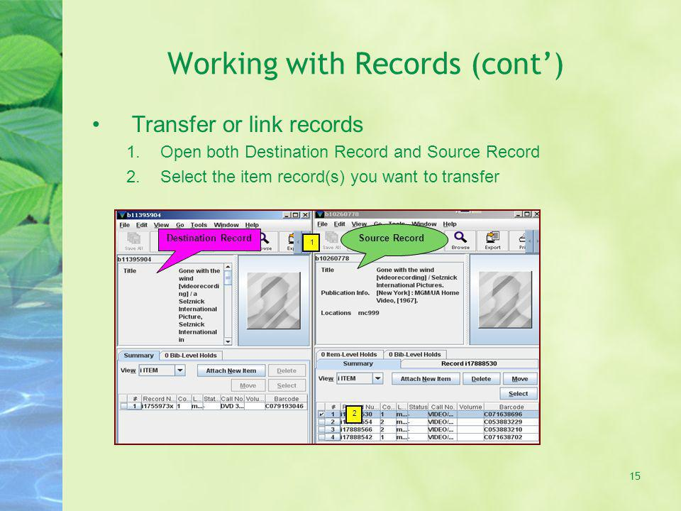 Working with Records (cont) Transfer or link records 1.Open both Destination Record and Source Record 2.Select the item record(s) you want to transfer