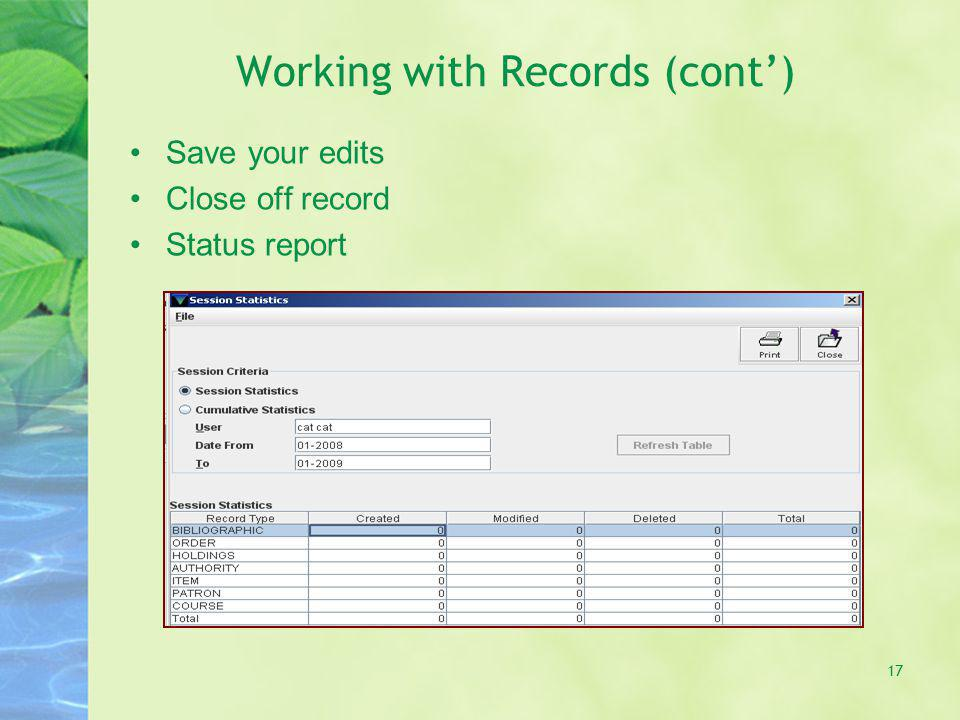 Working with Records (cont) Save your edits Close off record Status report 17