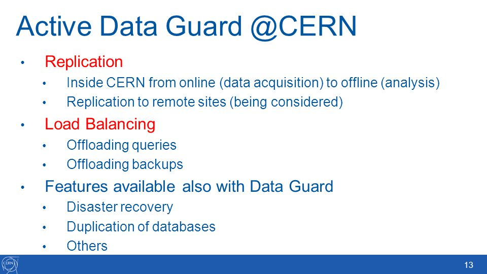13 Active Data Guard @CERN Replication Inside CERN from online (data acquisition) to offline (analysis) Replication to remote sites (being considered)