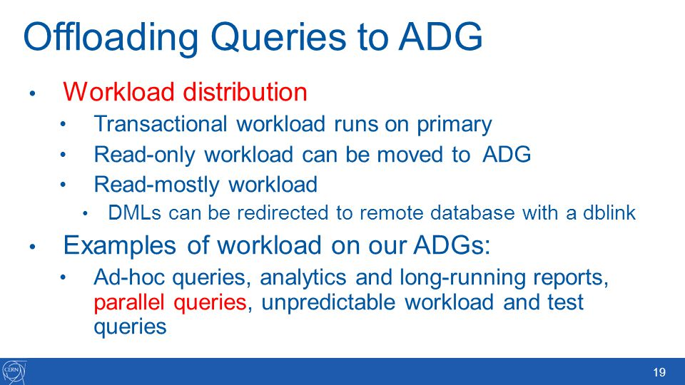 19 Offloading Queries to ADG Workload distribution Transactional workload runs on primary Read-only workload can be moved to ADG Read-mostly workload