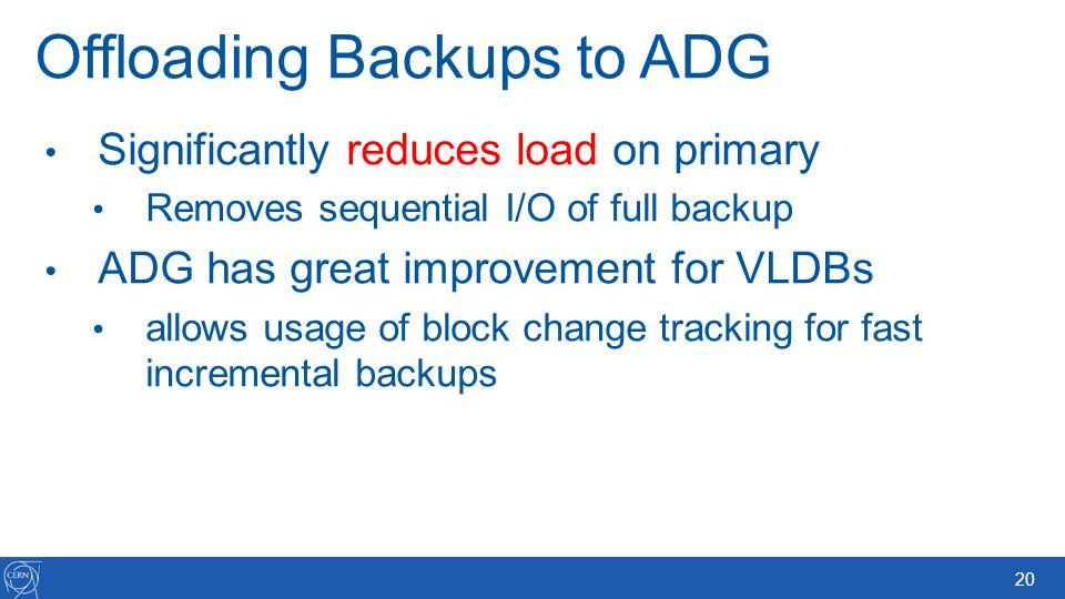 20 Offloading Backups to ADG Significantly reduces load on primary Removes sequential I/O of full backup ADG has great improvement for VLDBs allows us