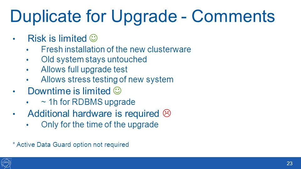 23 Duplicate for Upgrade - Comments Risk is limited Fresh installation of the new clusterware Old system stays untouched Allows full upgrade test Allo
