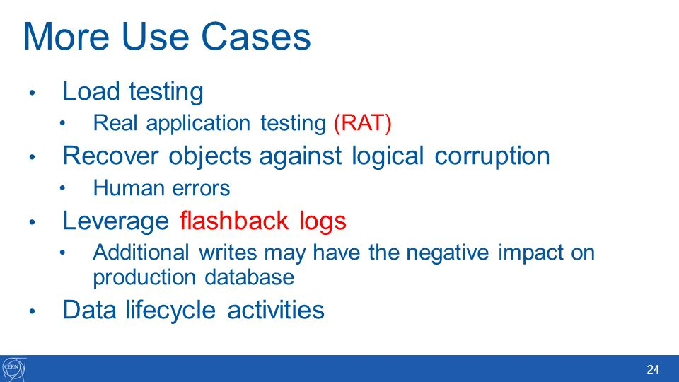 24 More Use Cases Load testing Real application testing (RAT) Recover objects against logical corruption Human errors Leverage flashback logs Addition
