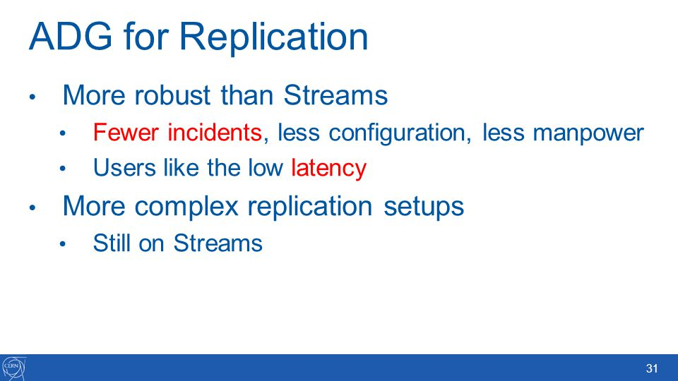 31 ADG for Replication More robust than Streams Fewer incidents, less configuration, less manpower Users like the low latency More complex replication