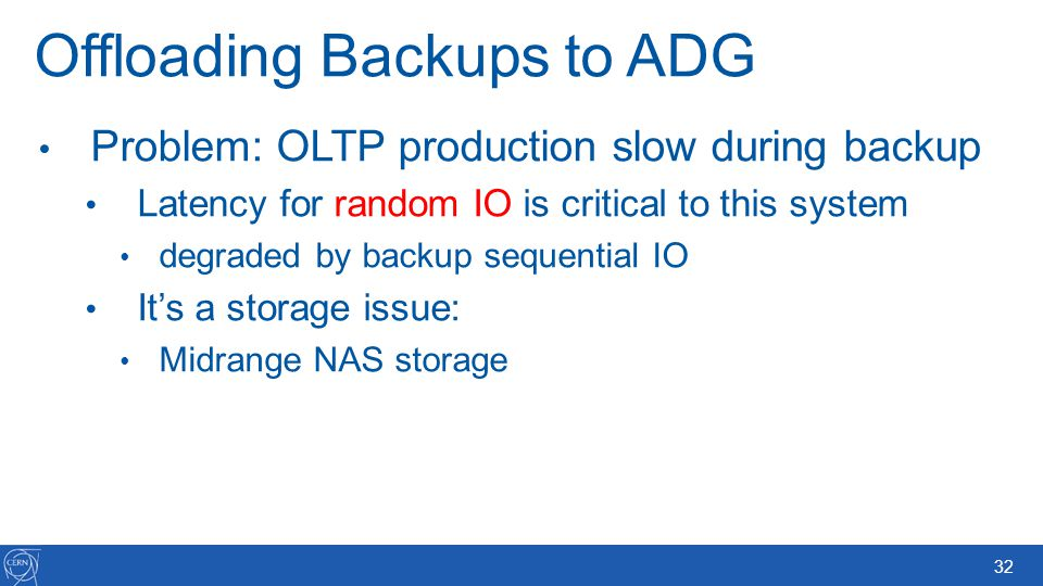 32 Offloading Backups to ADG Problem: OLTP production slow during backup Latency for random IO is critical to this system degraded by backup sequentia