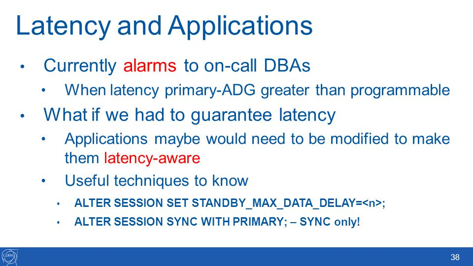 38 Latency and Applications Currently alarms to on-call DBAs When latency primary-ADG greater than programmable What if we had to guarantee latency Ap